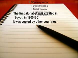 The first alphabet was created in Egypt in 1900 BC. It was copied by other c