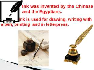 Ink is used for drawing, writing with a pen, printing and in letterpress. In