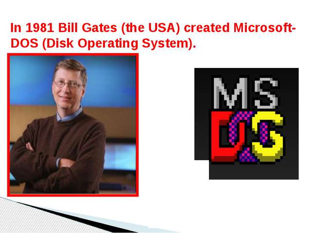 In 1981 Bill Gates (the USA) created Microsoft-DOS (Disk Operating System).