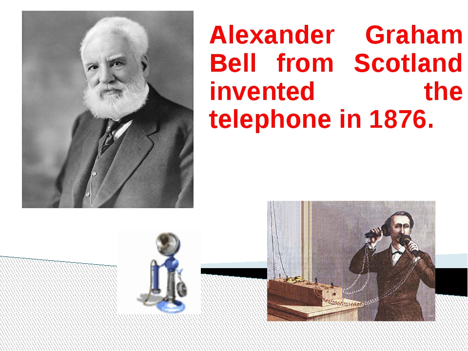 Alexander Graham Bell from Scotland invented the telephone in 1876.