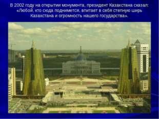 В2002году наоткрытии монумента, президент Казахстана сказал: «Любой, кто с