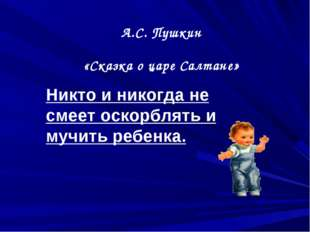 А.С. Пушкин «Сказка о царе Салтане» Никто и никогда не смеет оскорблять и муч