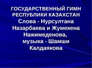 ГОСУДАРСТВЕННЫЙ ГИМН РЕСПУБЛИКИ КАЗАХСТАН Слова - Нурсултана Назарбаева и Жу