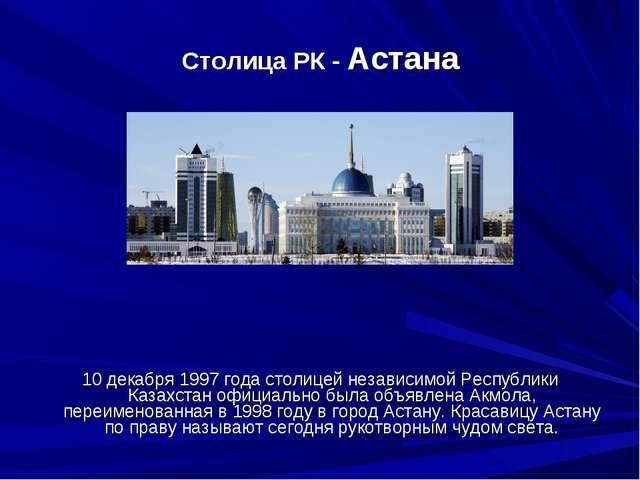 Столица РК - Астана 10 декабря 1997 года столицей независимой Республики Каз...