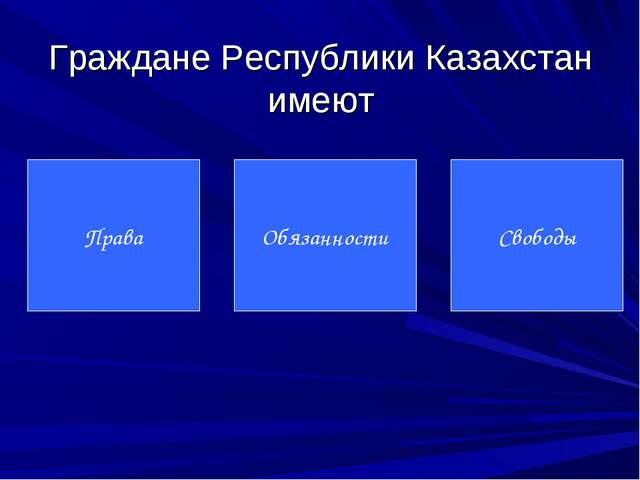Граждане Республики Казахстан имеют Права Обязанности Свободы