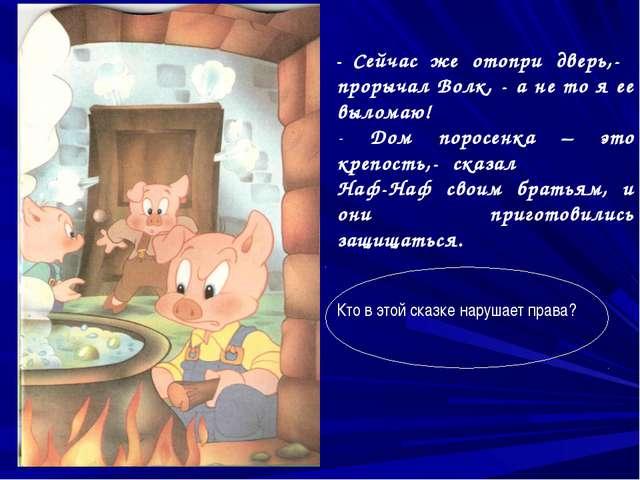- Сейчас же отопри дверь,- прорычал Волк, - а не то я ее выломаю! Дом поросен...