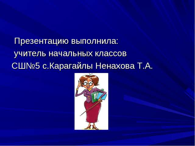 Презентацию выполнила: учитель начальных классов СШ№5 с.Карагайлы Ненахова Т...