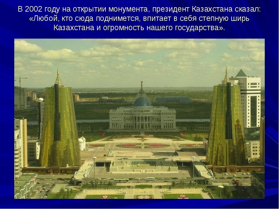 В2002году наоткрытии монумента, президент Казахстана сказал: «Любой, кто с...