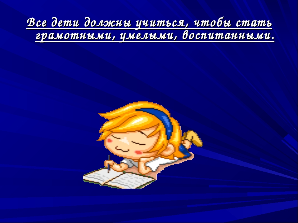 Все дети должны учиться, чтобы стать грамотными, умелыми, воспитанными.