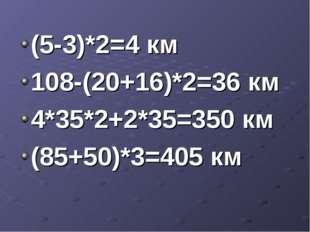 (5-3)*2=4 км 108-(20+16)*2=36 км 4*35*2+2*35=350 км (85+50)*3=405 км
