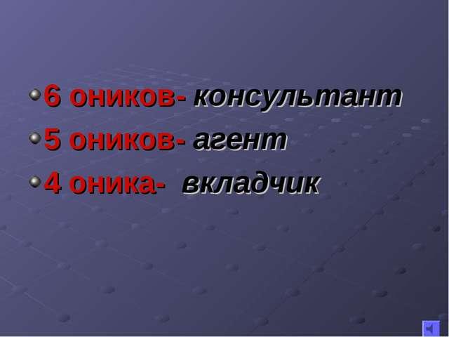 6 оников- консультант 5 оников- агент 4 оника- вкладчик