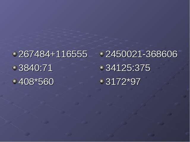 267484+116555 3840:71 408*560 2450021-368606 34125:375 3172*97