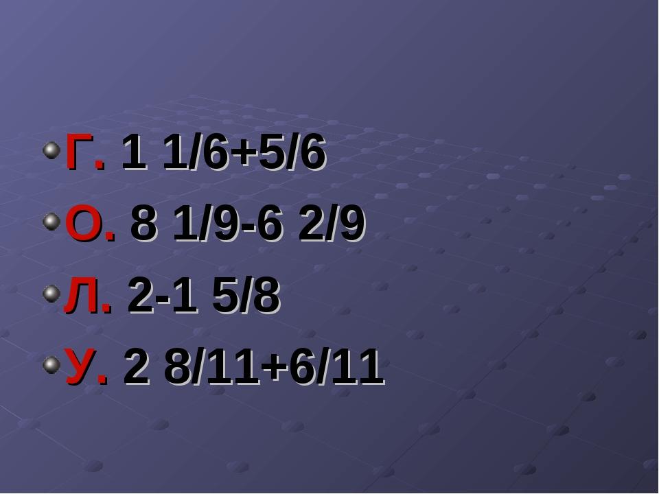 Г. 1 1/6+5/6 О. 8 1/9-6 2/9 Л. 2-1 5/8 У. 2 8/11+6/11