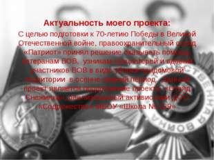 Актуальность моего проекта: С целью подготовки к 70-летию Победы в Великой От