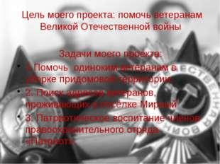Цель моего проекта: помочь ветеранам Великой Отечественной войны Задачи моего