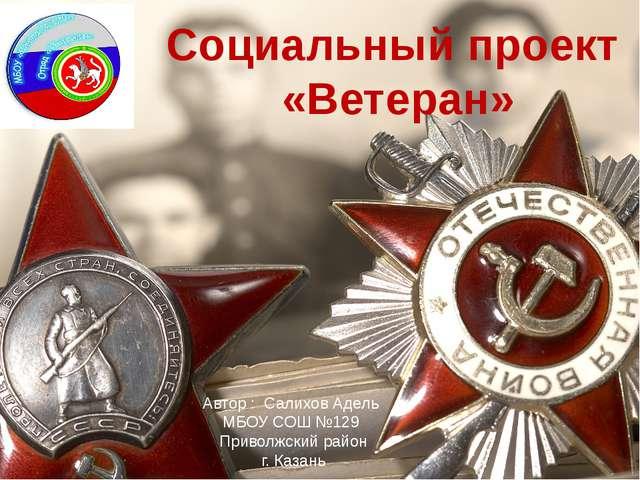 Социальный проект «Ветеран» Автор : Салихов Адель МБОУ СОШ №129 Приволжский р...