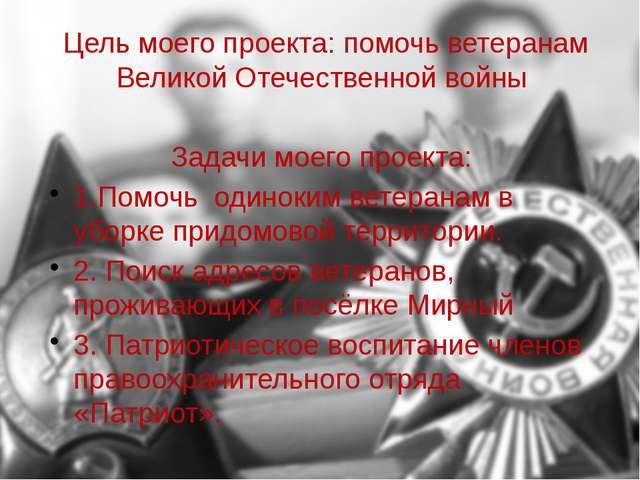 Цель моего проекта: помочь ветеранам Великой Отечественной войны Задачи моего...