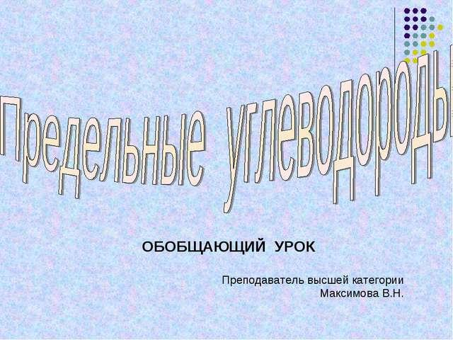 ОБОБЩАЮЩИЙ УРОК Преподаватель высшей категории Максимова В.Н.