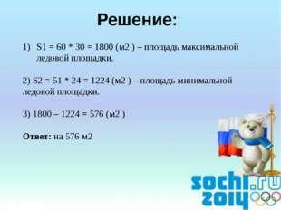 Решение: S1 = 60 * 30 = 1800 (м2 ) – площадь максимальной ледовой площадки. 2