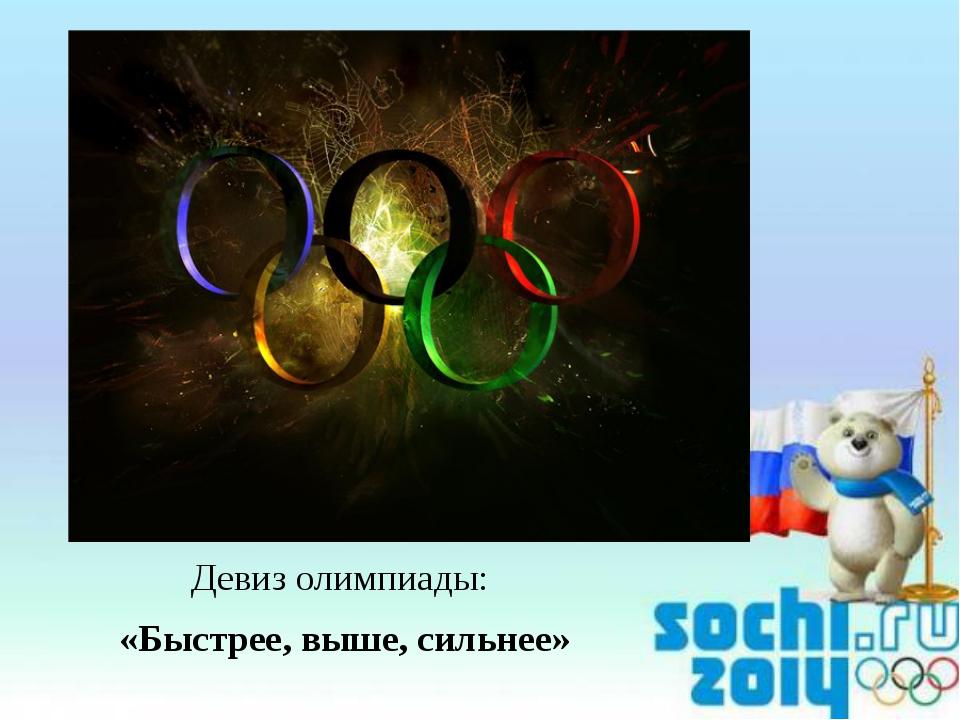 Девиз олимпиады: «Быстрее, выше, сильнее»