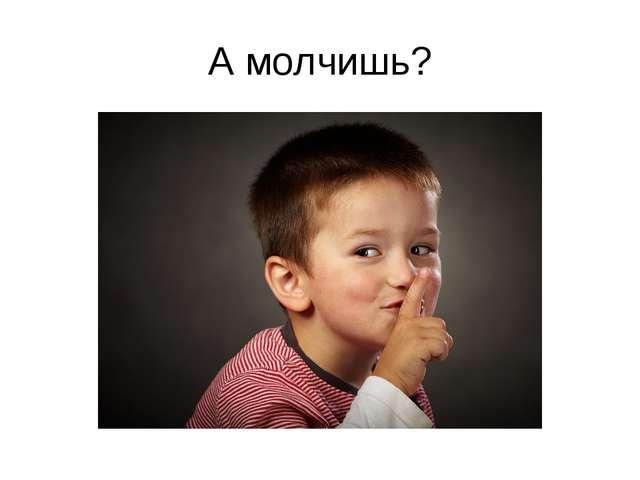 А молчишь?