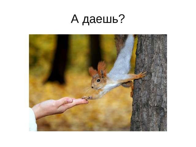 А даешь?