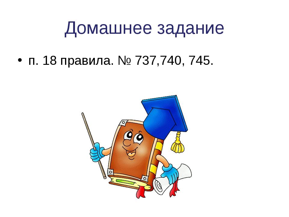 Домашнее задание п. 18 правила. № 737,740, 745.