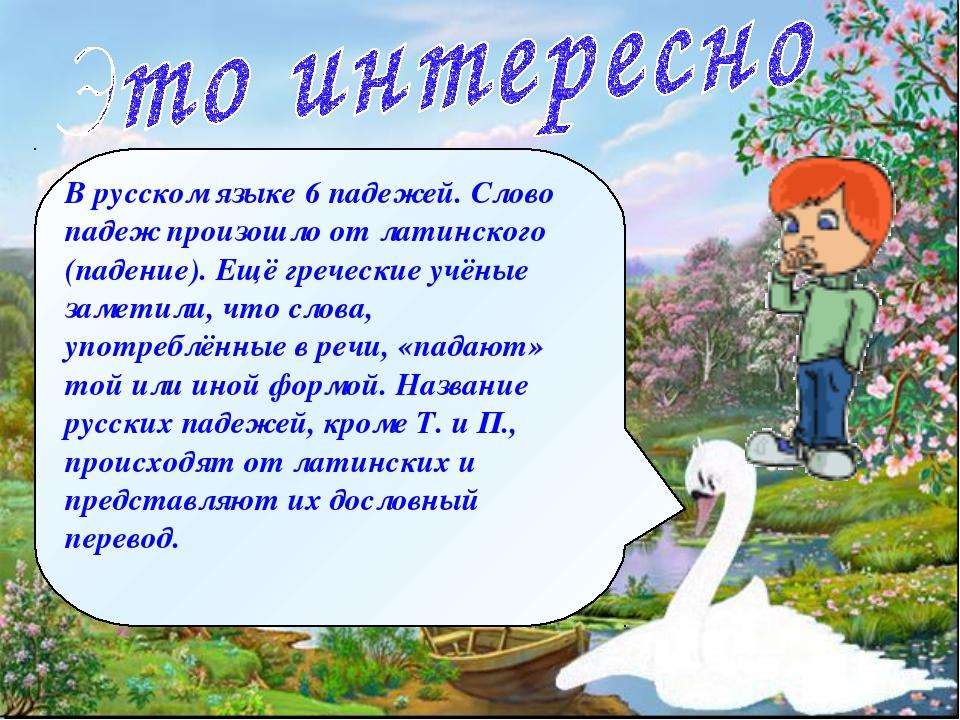 В русском языке 6 падежей. Слово падеж произошло от латинского (падение). Ещё...
