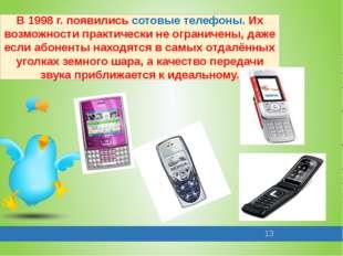 В 1998 г. появились сотовые телефоны. Их возможности практически не ограничен