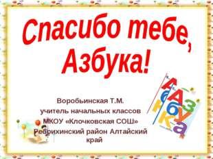 Воробьинская Т.М. учитель начальных классов МКОУ «Клочковская СОШ» Ребрихинск