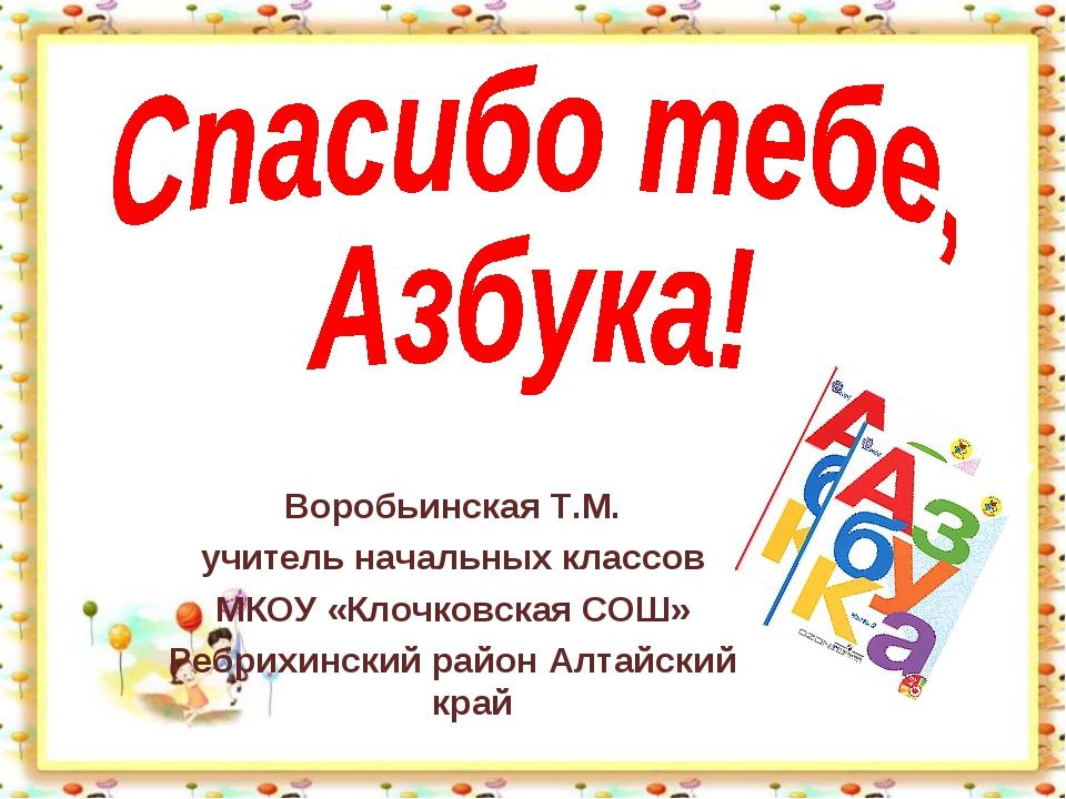 Воробьинская Т.М. учитель начальных классов МКОУ «Клочковская СОШ» Ребрихинск...
