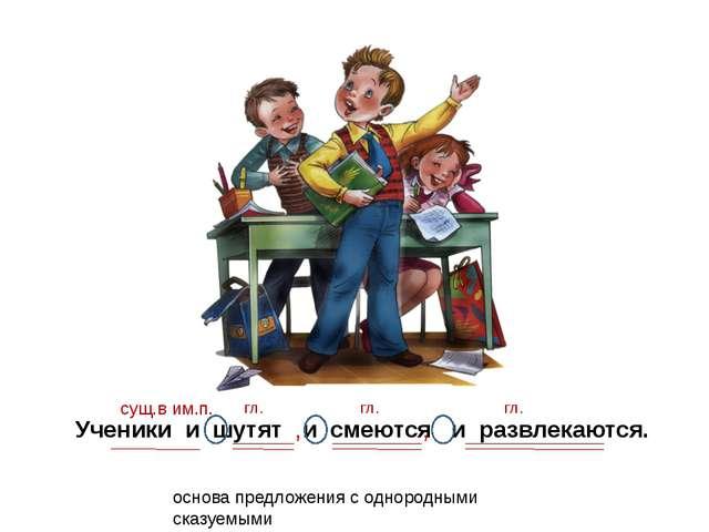 Ученики и шутят и смеются и развлекаются. сущ.в им.п. гл. гл. , основа предло...