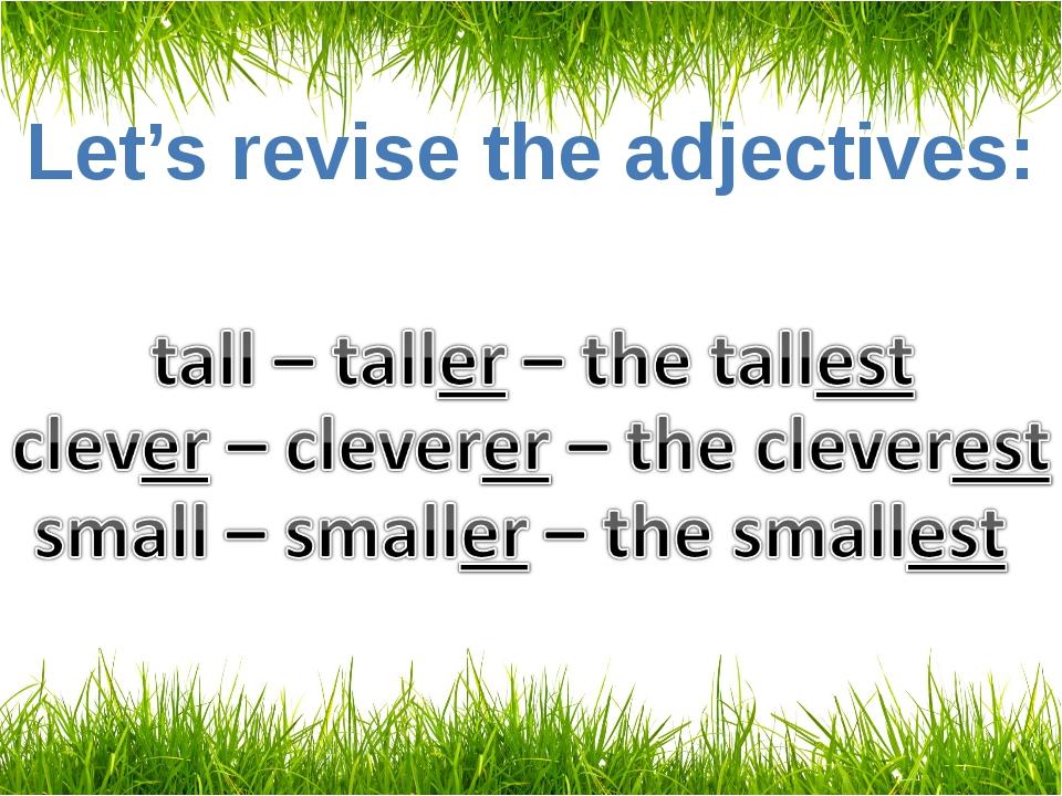Let's revise the adjectives: big – bigger – the biggest