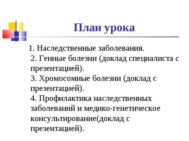План урока 1. Наследственные заболевания. 2. Генные болезни (доклад специалис...