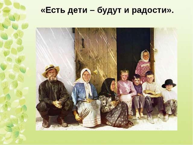 «Есть дети – будут и радости».