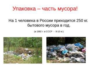 Упаковка – часть мусора! На 1 человека в России приходится 250 кг. бытового м