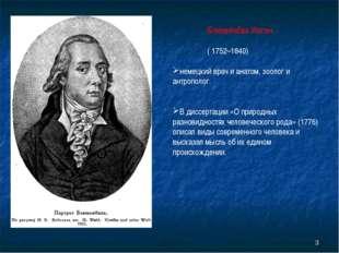 Блюменбах Иоган ( 1752–1840) немецкий врач и анатом, зоолог и антрополог. В
