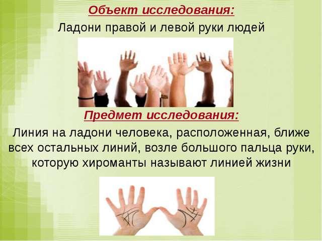Объект исследования: Ладони правой и левой руки людей Предмет исследования:...