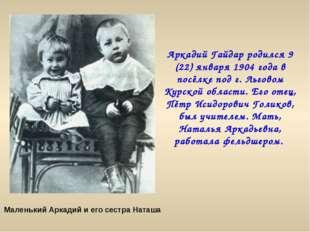 Аркадий Гайдар родился 9 (22) января 1904 года в посёлке под г. Льговом Курск