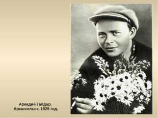 Аркадий Гайдар. Архангельск. 1929 год.