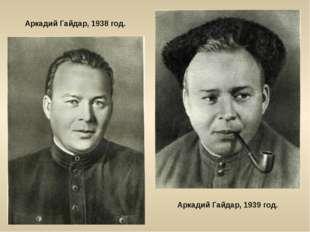 Аркадий Гайдар, 1938 год. Аркадий Гайдар, 1939 год.