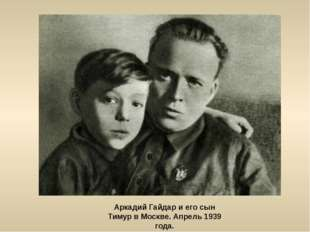 Аркадий Гайдар и его сын Тимур в Москве. Апрель 1939 года.