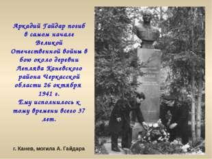 Аркадий Гайдар погиб в самом начале Великой Отечественной войны в бою около д