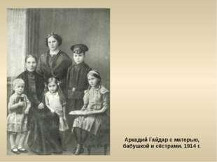 Аркадий Гайдар с матерью, бабушкой и сёстрами. 1914 г.