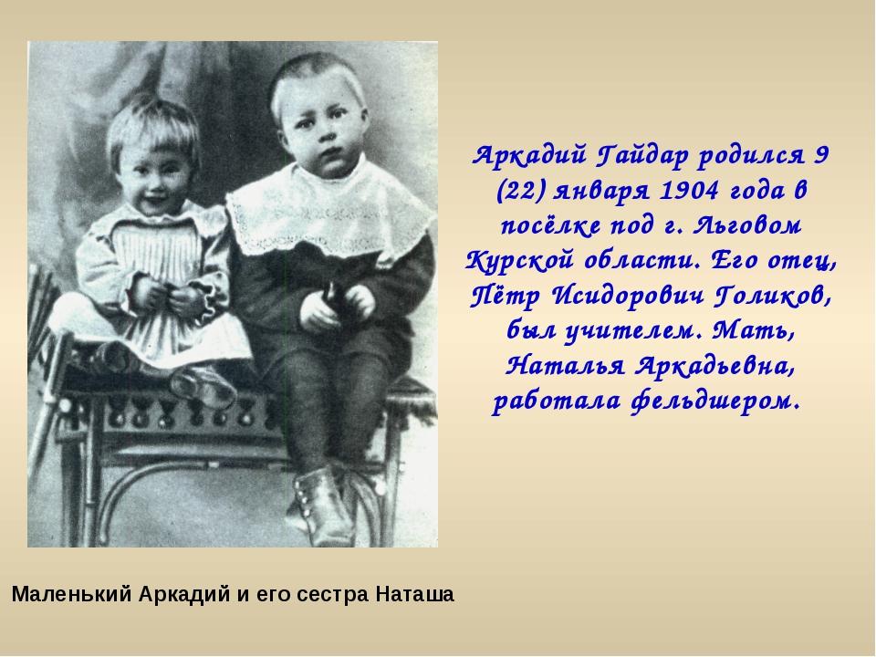 Аркадий Гайдар родился 9 (22) января 1904 года в посёлке под г. Льговом Курск...