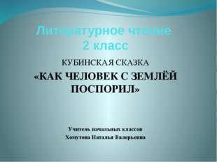 Литературное чтение 2 класс КУБИНСКАЯ СКАЗКА «КАК ЧЕЛОВЕК С ЗЕМЛЁЙ ПОСПОРИЛ»