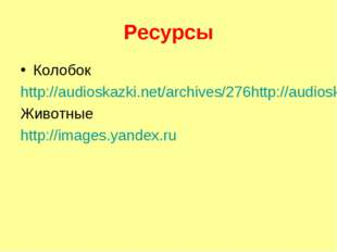 Ресурсы Колобок http://audioskazki.net/archives/276http://audioskazki.net/arc