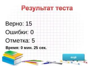 Верно: 15 Ошибки: 0 Отметка: 5 Время: 0 мин. 25 сек.