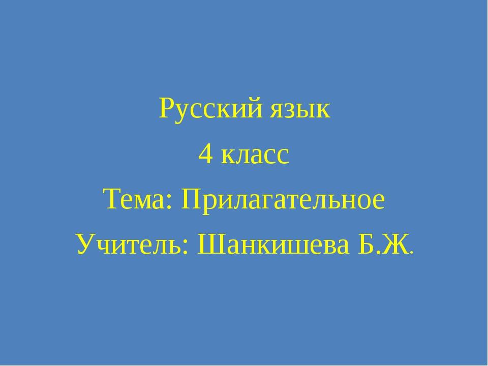 Русский язык 4 класс Тема: Прилагательное Учитель: Шанкишева Б.Ж.