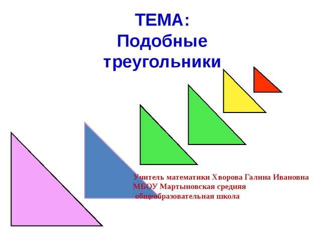 ТЕМА: Подобные треугольники Учитель математики Хворова Галина Ивановна МБОУ...